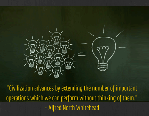 Civilization advances by extending the number of important operations which we can perform without thinking of them - Alfred North Whitehead