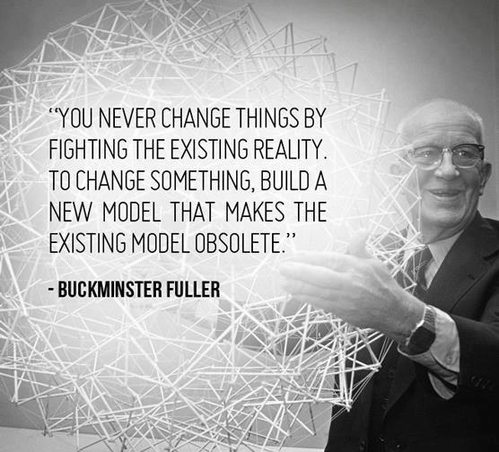 You never change things by fighting the existing reality. To change something, build a new model that makes the existing model obsolete. R Buckminster Fuller
