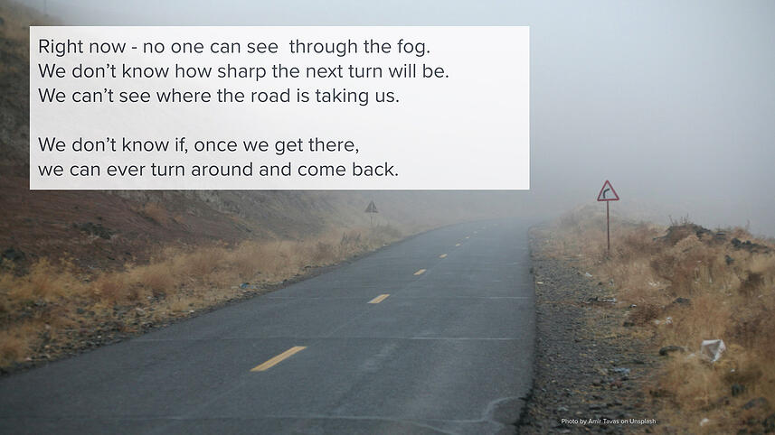 Right now - no one can see  through the fog. We don't know how sharp the next turn will be. We can't see where the road is taking us. We don't know if, once we get there, we can ever turn around and come back.