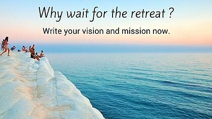 Why Wait for the retreat? Write your vision and mission now.