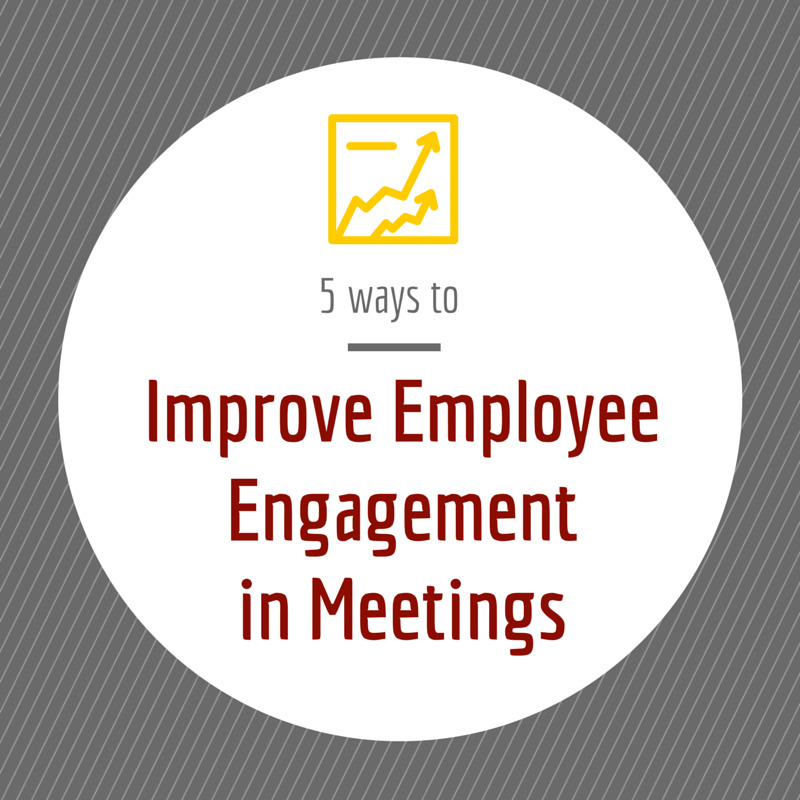 5 Ways to Improve Employee Engagement in Meetings …and Why it Matters
