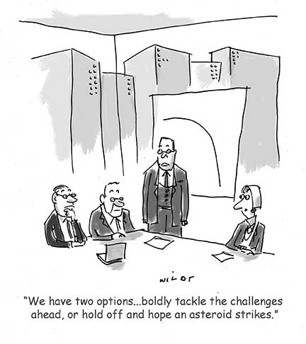 Cartoon of board meeting. Chair says We have two choices...boldly tackle the challenges ahead or hope for an asteroid strike