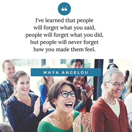 quote: I've learned that people  will forget what you said, people will forget what you did, but people will never forget how you made them feel. Maya Angelou