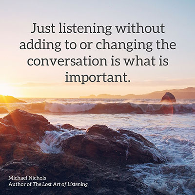 Just listening, without adding to or changing the conversation, is what is important.