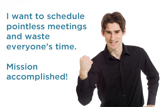 I want to schedule pointless meetings and waste everyone's time. Mission accomplished!
