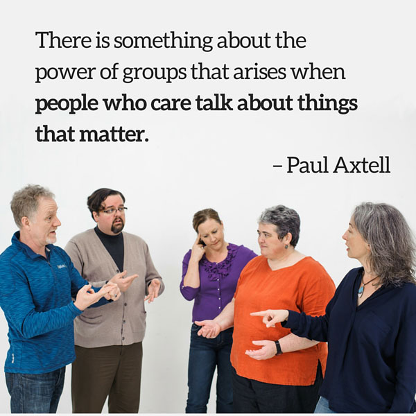 Quote: There is something about the power of groups that arises when people who care talk about things that matter. Paul Axtell
