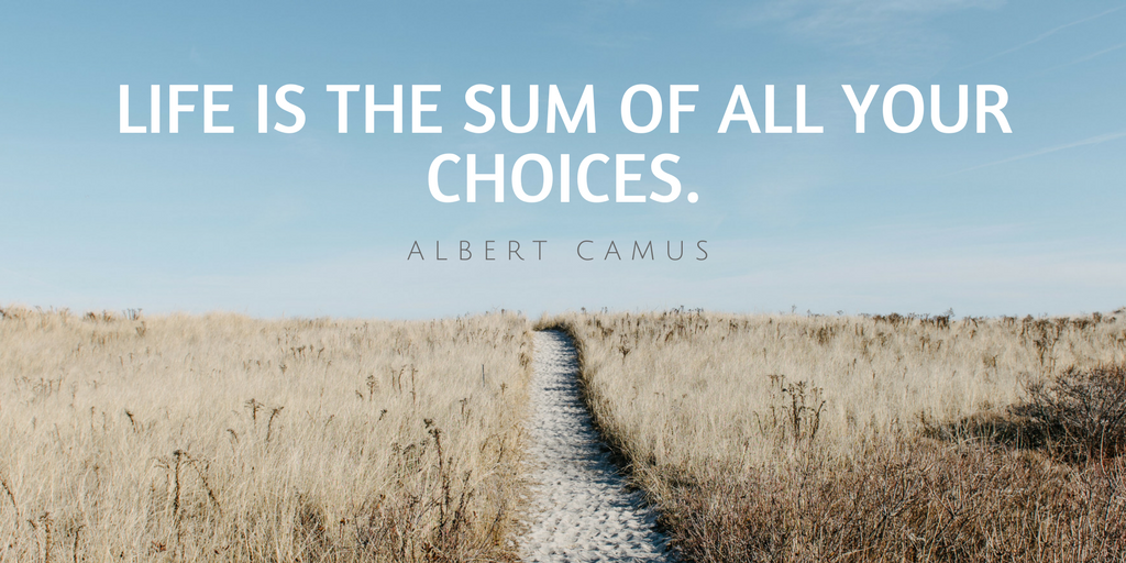 Life is a sum of all your choices. Albert Camus