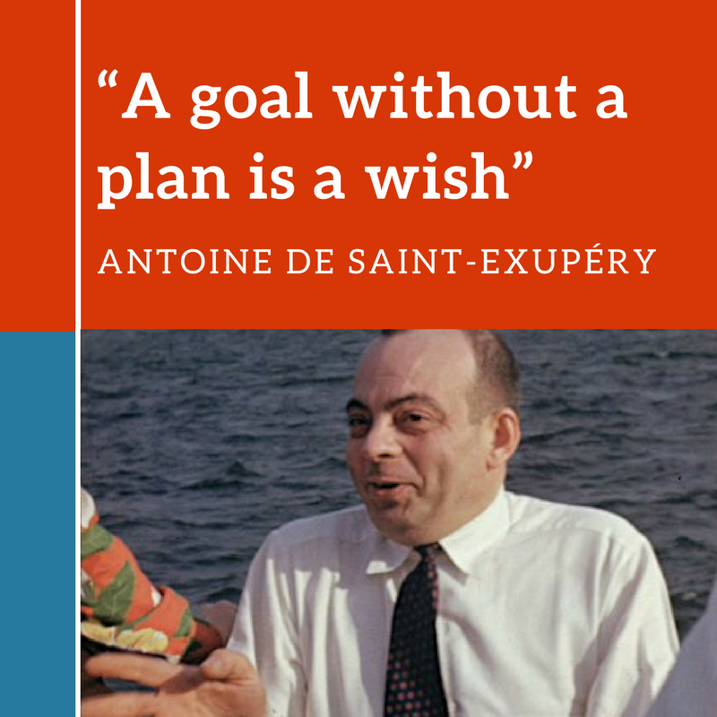 A goal without a plan is a wish. Antoine de Saint Exupery